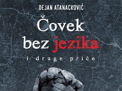 """Dejan Atanacković, """"Čovek bez jezika i druge priče"""": Trajanje kao jedina konstanta"""